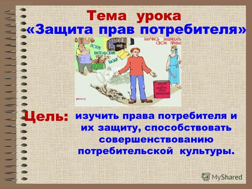 Тема урока «Защита прав потребителя» изучить права потребителя и их защиту, способствовать совершенствованию потребительской культуры. Цель: