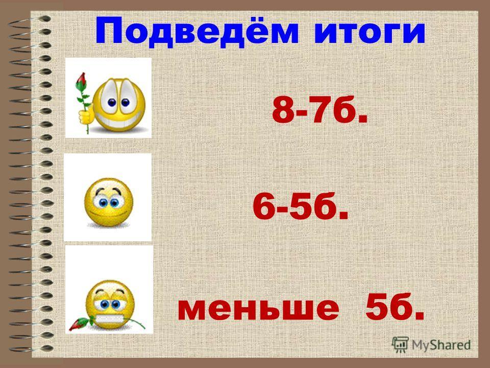 Подведём итоги 6-5 б. меньше 5 б. 8-7 б.
