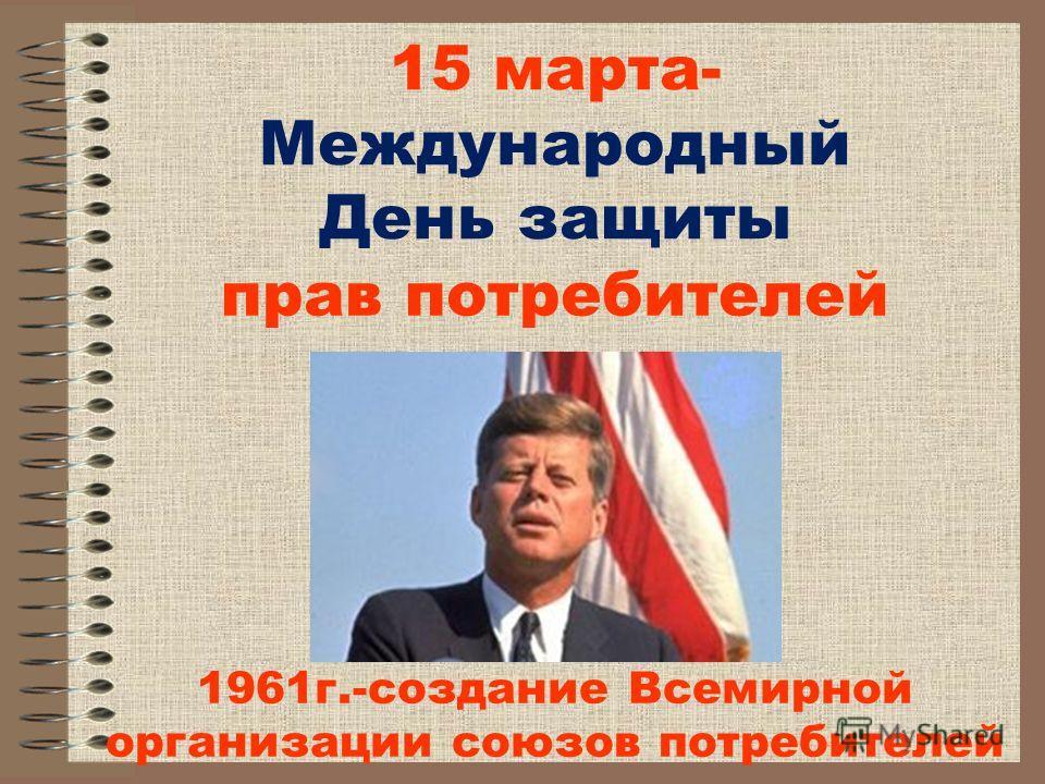 15 марта- Международный День защиты прав потребителей 1961 г.-создание Всемирной организации союзов потребителей
