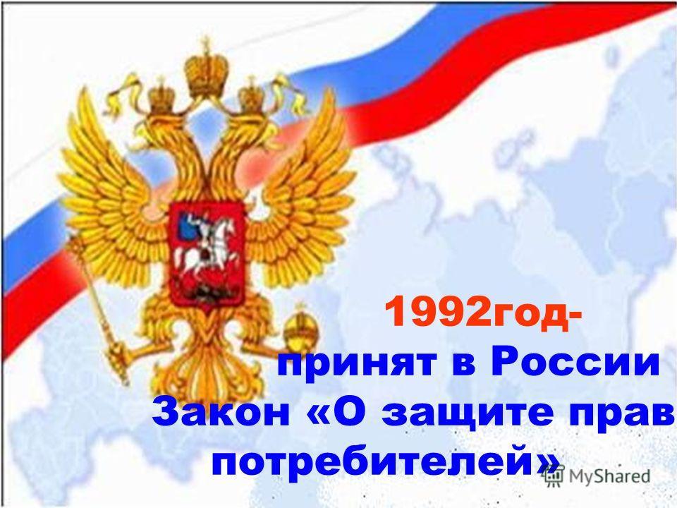 1992 год- принят в России Закон «О защите прав потребителей»