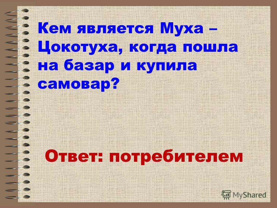 Ответ: потребителем Кем является Муха – Цокотуха, когда пошла на базар и купила самовар?