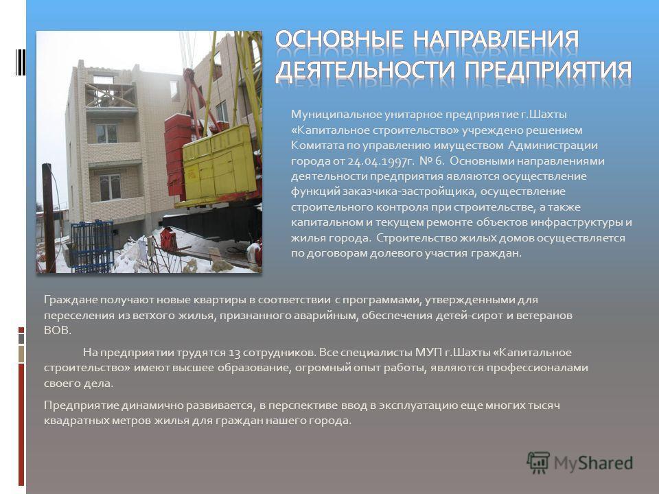 Муниципальное унитарное предприятие г.Шахты «Капитальное строительство» учреждено решением Комитата по управлению имуществом Администрации города от 24.04.1997 г. 6. Основными направлениями деятельности предприятия являются осуществление функций зака