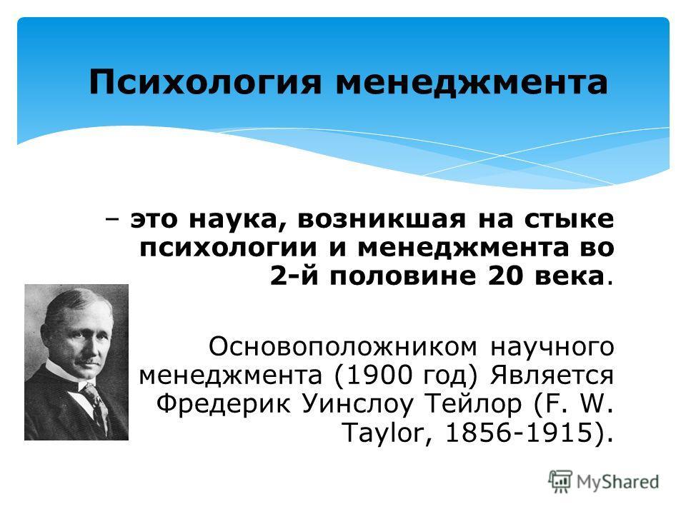 – это наука, возникшая на стыке психологии и менеджмента во 2-й половине 20 века. Основоположником научного менеджмента (1900 год) Является Фредерик Уинслоу Тейлор (F. W. Taylor, 1856-1915). Психология менеджмента
