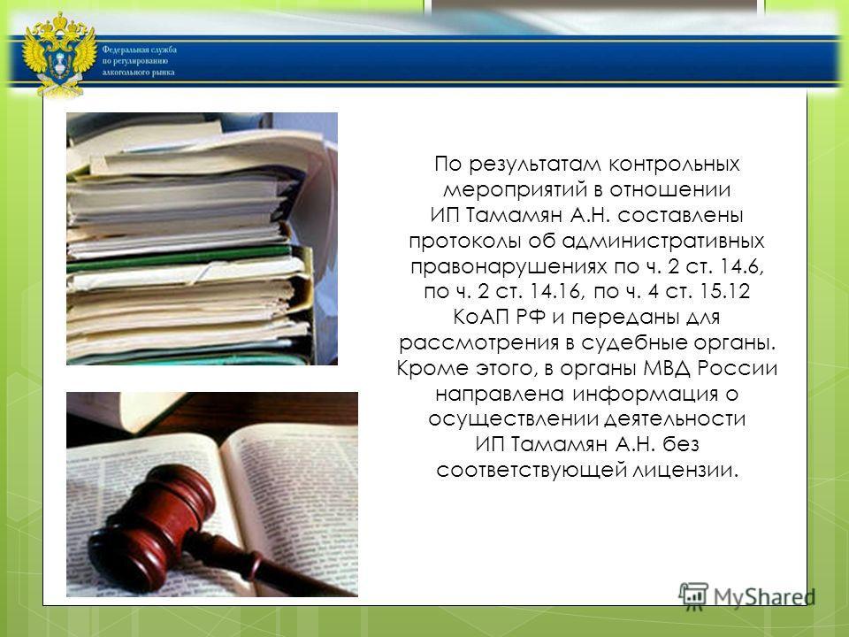По результатам контрольных мероприятий в отношении ИП Тамамян А.Н. составлены протоколы об административных правонарушениях по ч. 2 ст. 14.6, по ч. 2 ст. 14.16, по ч. 4 ст. 15.12 КоАП РФ и переданы для рассмотрения в судебные органы. Кроме этого, в о