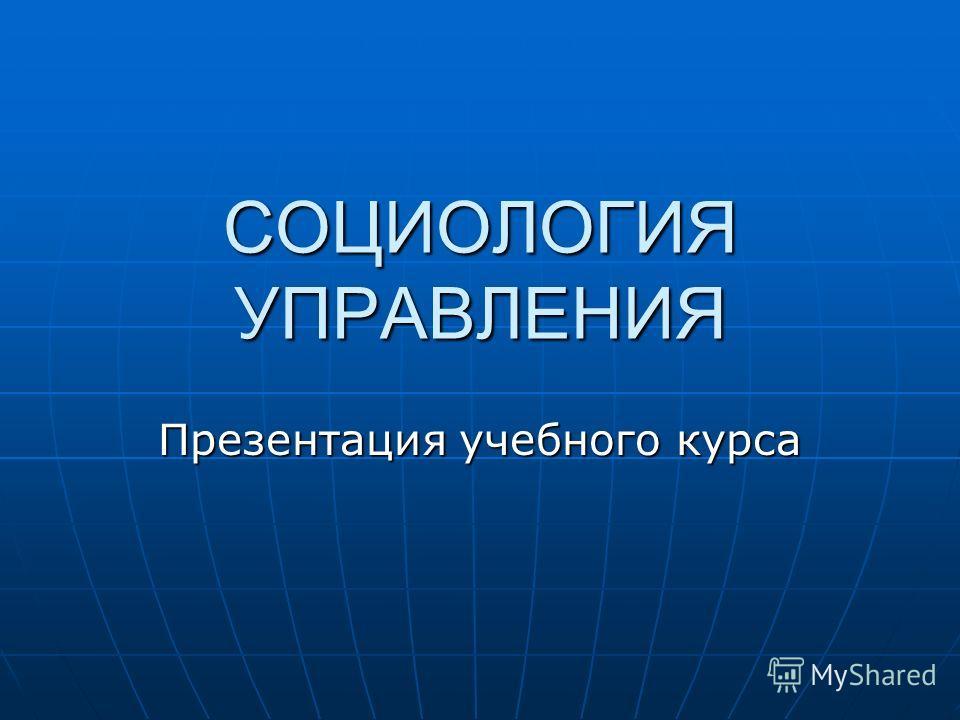 СОЦИОЛОГИЯ УПРАВЛЕНИЯ Презентация учебного курса