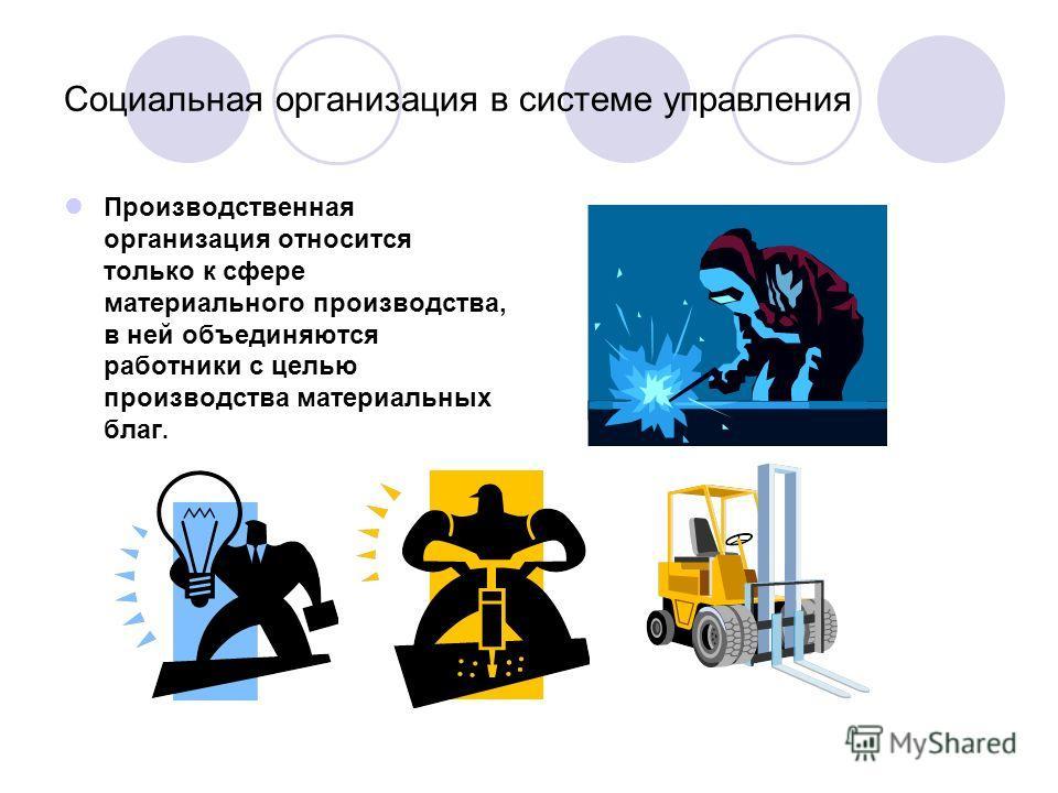 Социальная организация в системе управления Производственная организация относится только к сфере материального производства, в ней объединяются работники с целью производства материальных благ.