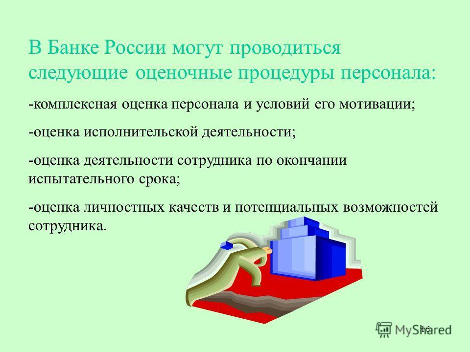16 В Банке России могут проводиться следующие оценочные процедуры персонала: -комплексная оценка персонала и условий его мотивации; -оценка исполнительской деятельности; -оценка деятельности сотрудника по окончании испытательного срока; -оценка лично