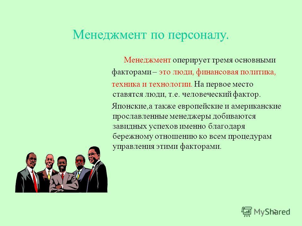 2 Менеджмент по персоналу. Менеджмент оперирует тремя основными факторами – это люди, финансовая политика, техника и технологии. На первое место ставятся люди, т.е. человеческий фактор. Японские,а также европейские и американские прославленные менедж