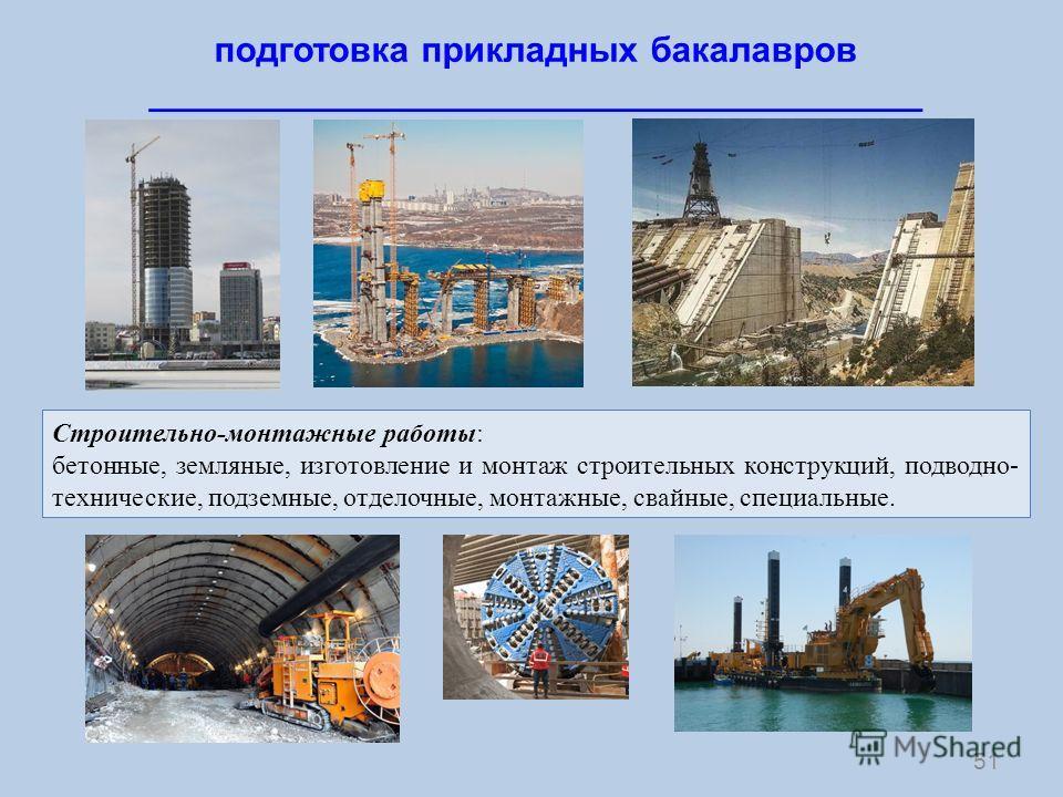 51 подготовка прикладных бакалавров _______________________________________ Строительно-монтажные работы: бетонные, земляные, изготовление и монтаж строительных конструкций, подводно- технические, подземные, отделочные, монтажные, свайные, специальны