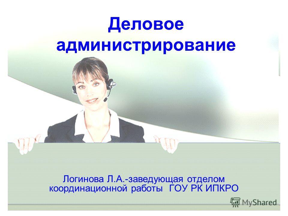 Деловое администрирование Логинова Л.А.-заведующая отделом координационной работы ГОУ РК ИПКРО