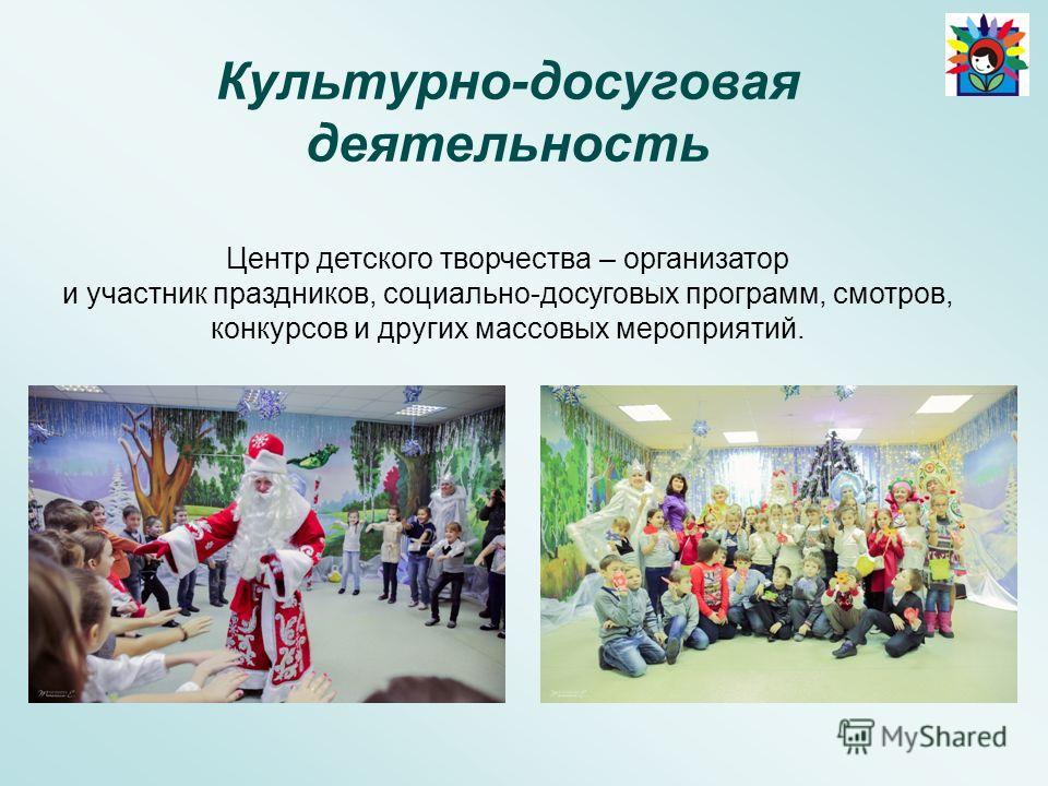 Культурно-досуговая деятельность Центр детского творчества – организатор и участник праздников, социально-досуговых программ, смотров, конкурсов и других массовых мероприятий.