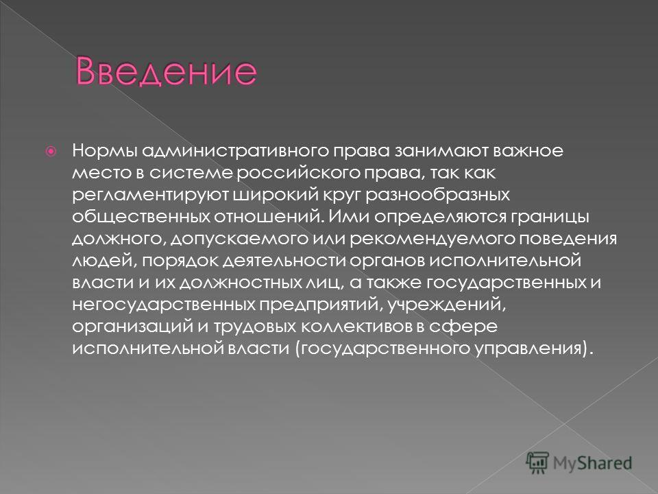 Нормы административного права занимают важное место в системе российского права, так как регламентируют широкий круг разнообразных общественных отношений. Ими определяются границы должного, допускаемого или рекомендуемого поведения людей, порядок дея