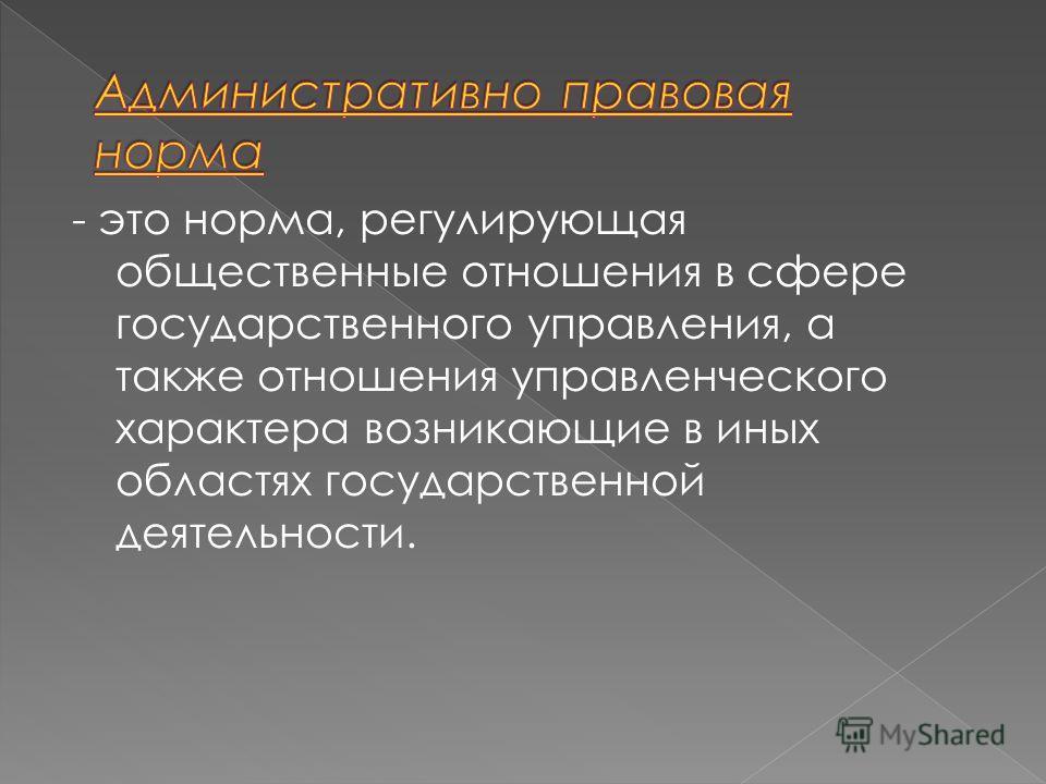 - это норма, регулирующая общественные отношения в сфере государственного управления, а также отношения управленческого характера возникающие в иных областях государственной деятельности.