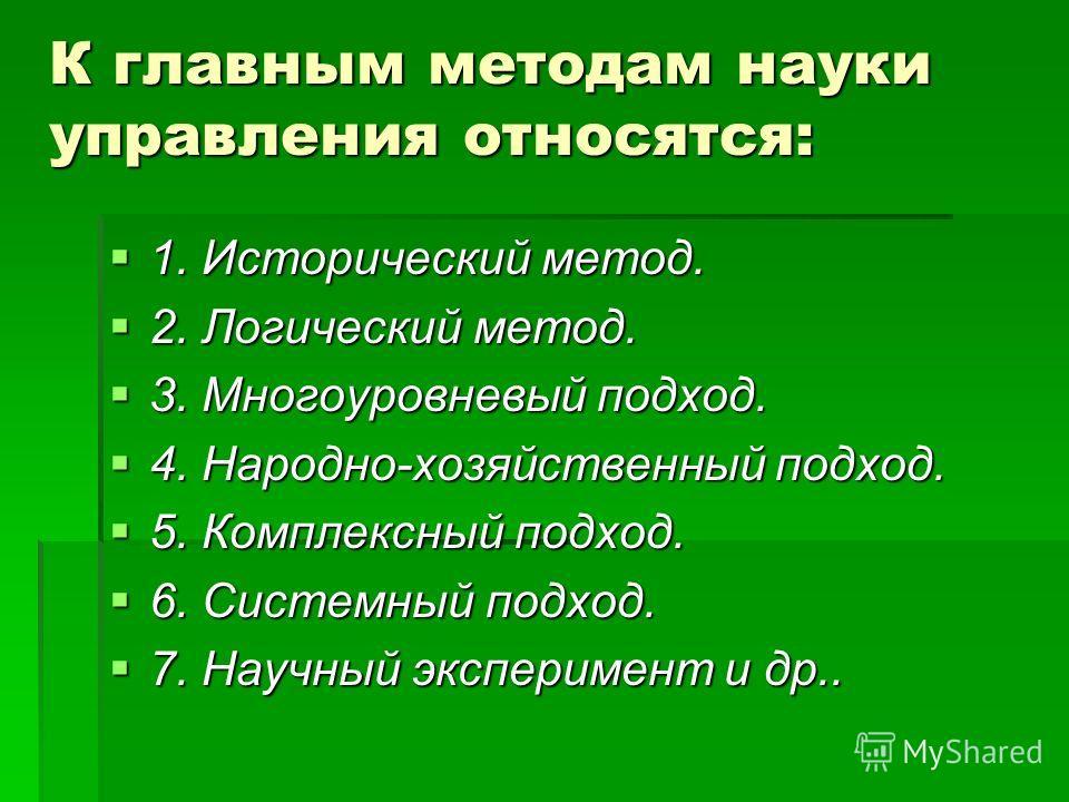 К главным методам науки управления относятся: 1. Исторический метод. 1. Исторический метод. 2. Логический метод. 2. Логический метод. 3. Многоуровневый подход. 3. Многоуровневый подход. 4. Народно-хозяйственный подход. 4. Народно-хозяйственный подход