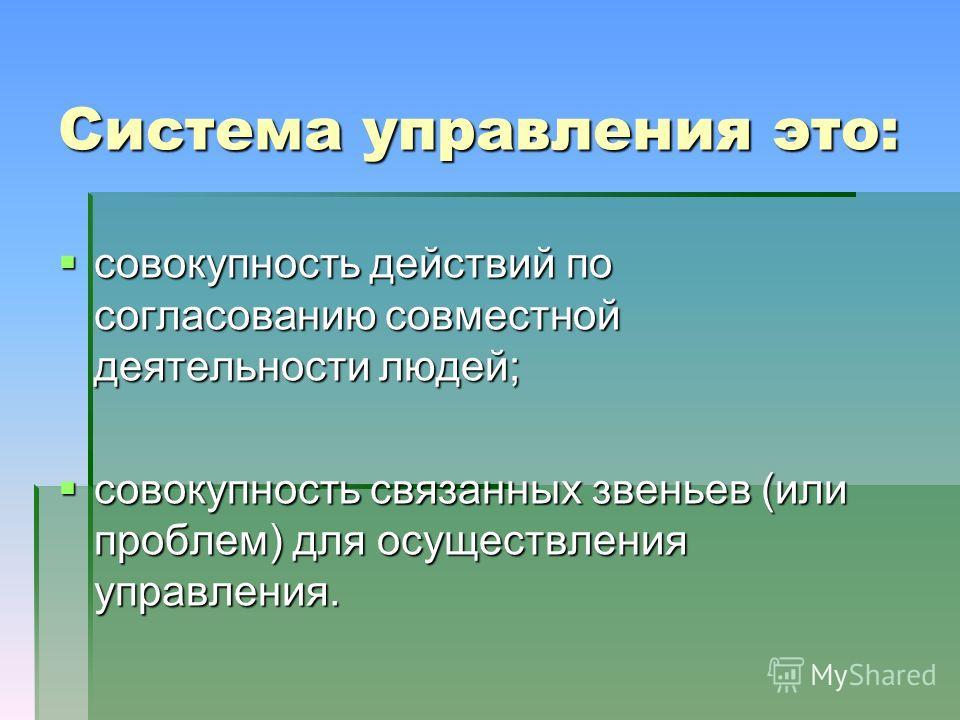 Система управления это: совокупность действий по согласованию совместной деятельности людей; совокупность действий по согласованию совместной деятельности людей; совокупность связанных звеньев (или проблем) для осуществления управления. совокупность