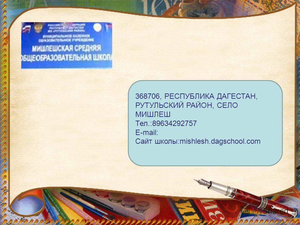 368706, РЕСПУБЛИКА ДАГЕСТАН, РУТУЛЬСКИЙ РАЙОН, СЕЛО МИШЛЕШ Тел.:89634292757 E-mail: Сайт школы:mishlesh.dagschool.com