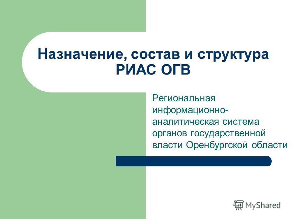 Назначение, состав и структура РИАС ОГВ Региональная информационно- аналитическая система органов государственной власти Оренбургской области