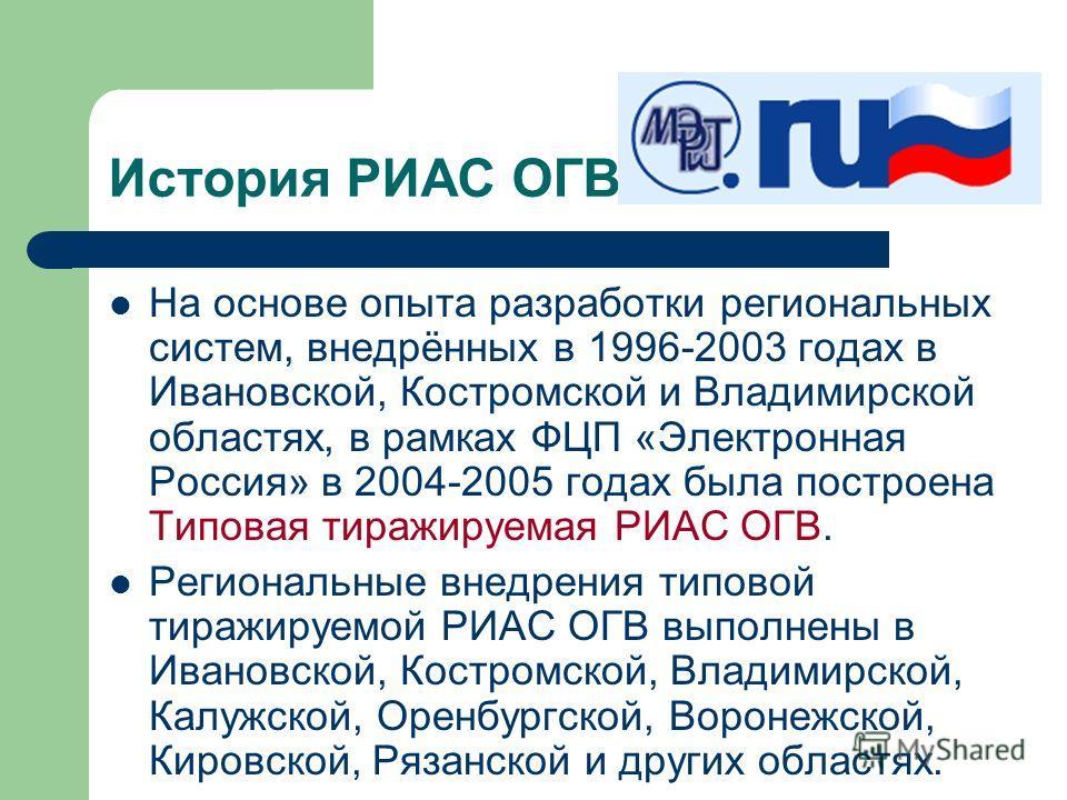 История РИАС ОГВ На основе опыта разработки региональных систем, внедрённых в 1996-2003 годах в Ивановской, Костромской и Владимирской областях, в рамках ФЦП «Электронная Россия» в 2004-2005 годах была построена Типовая тиражируемая РИАС ОГВ. Региона