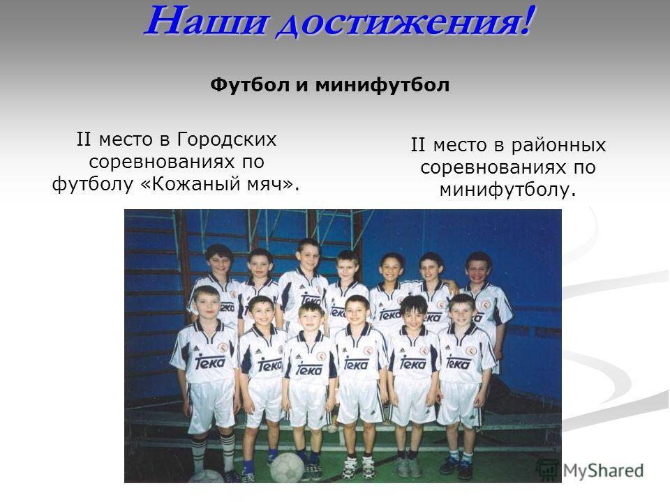 Наши достижения! II место в Городских соревнованиях по футболу «Кожаный мяч». II место в районных соревнованиях по минифутболу. Футбол и минифутбол