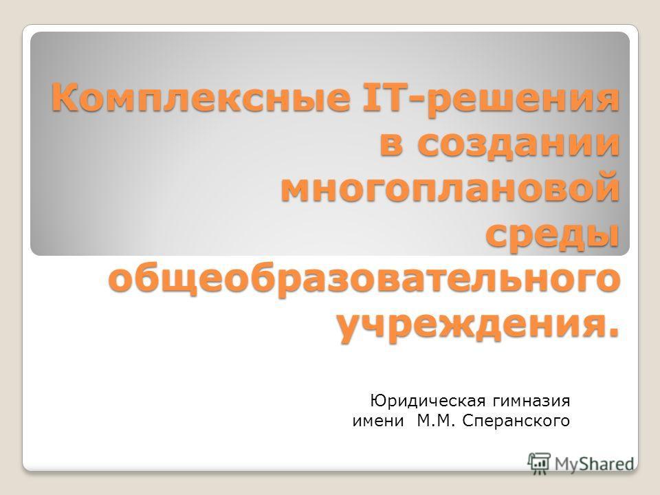Комплексные IT-решения в создании многоплановой среды общеобразовательного учреждения. Юридическая гимназия имени М.М. Сперанского