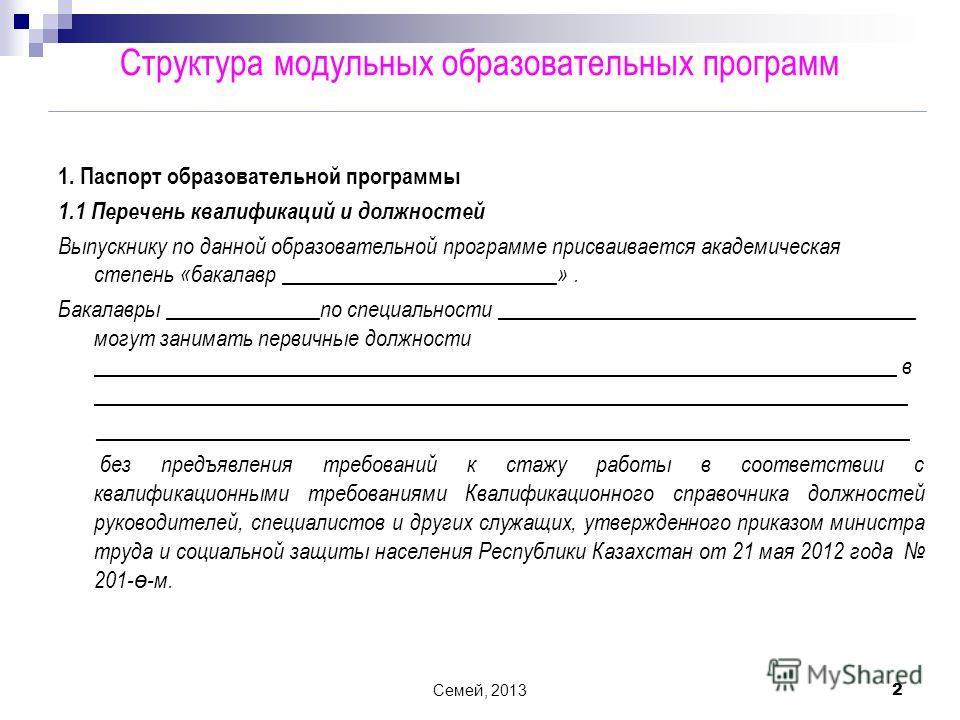 Семей, 2013 2 1. Паспорт образовательной программы 1.1 Перечень квалификаций и должностей Выпускнику по данной образовательной программе присваивается академическая степень «бакалавр _________________________». Бакалавры ______________по специальност