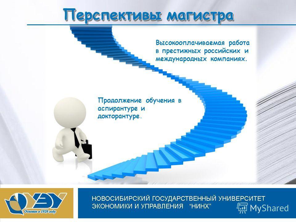 Новосибирский государственный университет экономики и управления Перспективы магистра Высокооплачиваемая работа в престижных российских и международных компаниях. Продолжение обучения в аспирантуре и докторантуре.