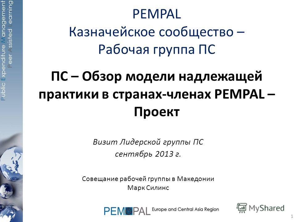 ПС – Обзор модели надлежащей практики в странах-членах PEMPAL – Проект Визит Лидерской группы ПС сентябрь 2013 г. Совещание рабочей группы в Македонии Марк Силинс 1 PEMPAL Казначейское сообщество – Рабочая группа ПС