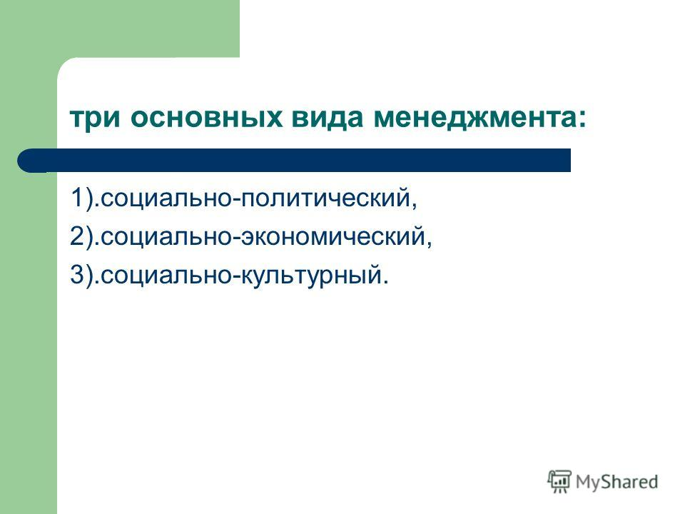 три основных вида менеджмента: 1).социально-политический, 2).социально-экономический, 3).социально-культурный.