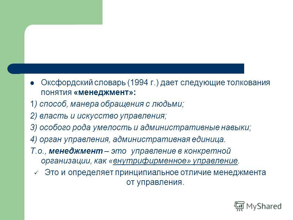 Оксфордский словарь (1994 г.) дает следующие толкования понятия «менеджмент»: 1) способ, манера обращения с людьми; 2) власть и искусство управления; 3) особого рода умелость и административные навыки; 4) орган управления, административная единица. Т