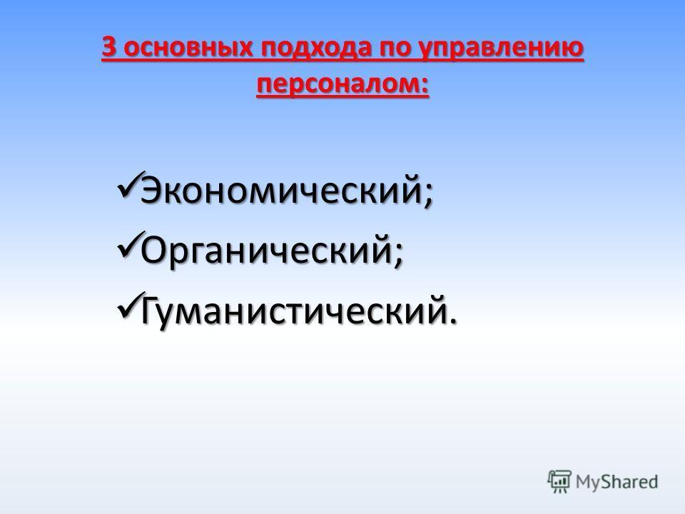 3 основных подхода по управлению персоналом: Экономический; Экономический; Органический; Органический; Гуманистический. Гуманистический.