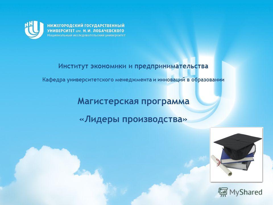 Институт экономики и предпринимательства Кафедра университетского менеджмента и инноваций в образовании Магистерская программа «Лидеры производства»