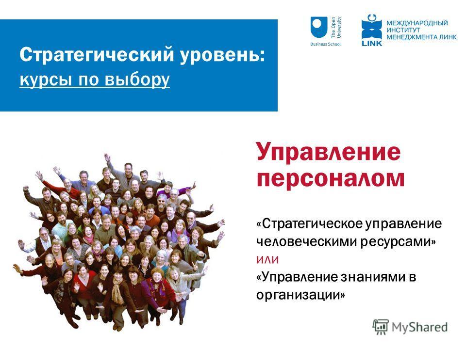 Стратегический уровень: курсы по выбору Управление персоналом «Стратегическое управление человеческими ресурсами» или «Управление знаниями в организации»