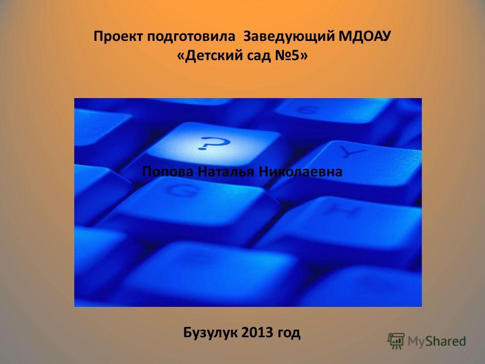 Проект подготовила Заведующий МДОАУ «Детский сад 5» Попова Наталья Николаевна Бузулук 2013 год