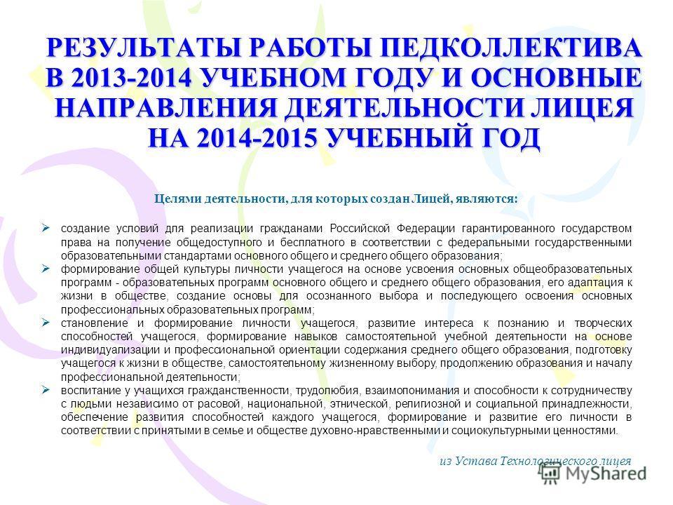 РЕЗУЛЬТАТЫ РАБОТЫ ПЕДКОЛЛЕКТИВА В 2013-2014 УЧЕБНОМ ГОДУ И ОСНОВНЫЕ НАПРАВЛЕНИЯ ДЕЯТЕЛЬНОСТИ ЛИЦЕЯ НА 2014-2015 УЧЕБНЫЙ ГОД Целями деятельности, для которых создан Лицей, являются: создание условий для реализации гражданами Российской Федерации гаран