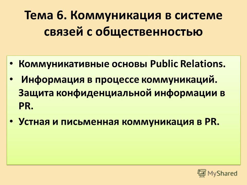 Тема 6. Коммуникация в системе связей с общественностью Коммуникативные основы Public Relations. Информация в процессе коммуникаций. Защита конфиденциальной информации в PR. Устная и письменная коммуникация в PR. Коммуникативные основы Public Relatio