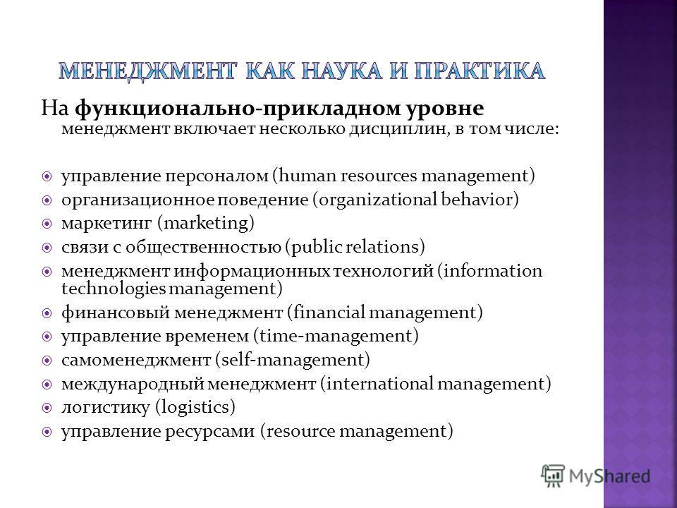 На функционально-прикладном уровне менеджмент включает несколько дисциплин, в том числе: управление персоналом (human resources management) организационное поведение (organizational behavior) маркетинг (marketing) связи с общественностью (public rela