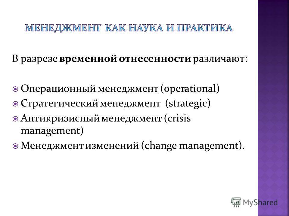 В разрезе временной отнесенности различают: Операционный менеджмент (operational) Стратегический менеджмент (strategic) Антикризисный менеджмент (crisis management) Менеджмент изменений (change management).