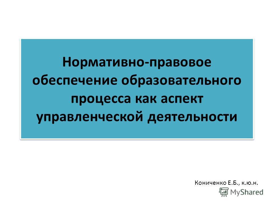 Нормативно-правовое обеспечение образовательного процесса как аспект управленческой деятельности Кониченко Е.Б., к.ю.н.