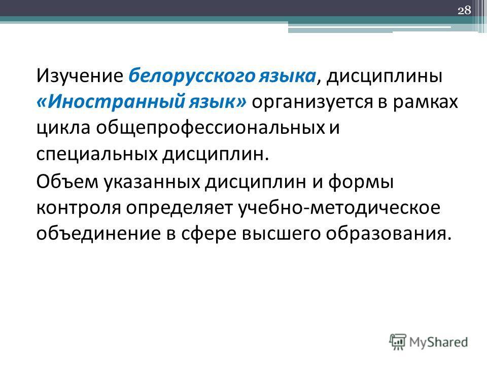 Изучение белорусского языка, дисциплины «Иностранный язык» организуется в рамках цикла общепрофессиональных и специальных дисциплин. Объем указанных дисциплин и формы контроля определяет учебно-методическое объединение в сфере высшего образования. 28