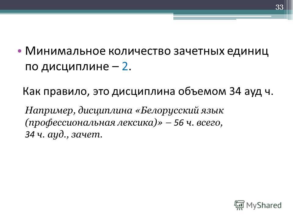 Минимальное количество зачетных единиц по дисциплине – 2. Как правило, это дисциплина объемом 34 ауд ч. Например, дисциплина «Белорусский язык (профессиональная лексика)» – 56 ч. всего, 34 ч. ауд., зачет. 33