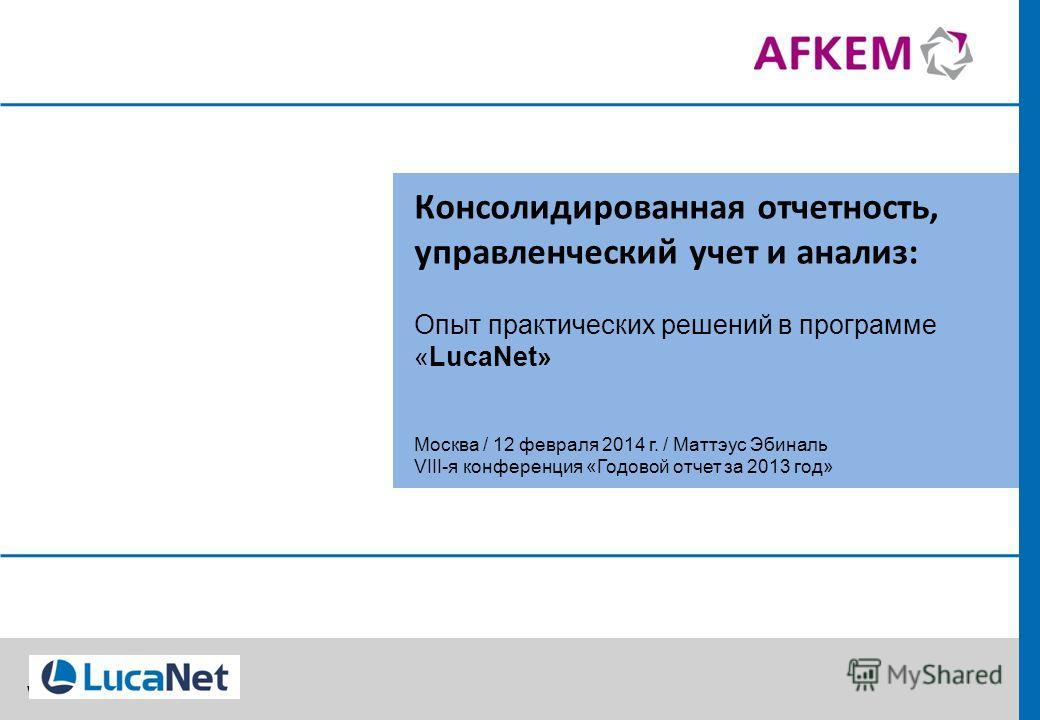 www.lucanet.ru Консолидированная отчетность, управленческий учет и анализ: Опыт практических решений в программе «LucaNet» Москва / 12 февраля 2014 г. / Маттэус Эбиналь VIII-я конференция «Годовой отчет за 2013 год»