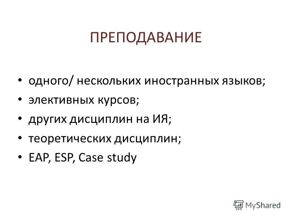 ПРЕПОДАВАНИЕ одного/ нескольких иностранных языков; элективных курсов; других дисциплин на ИЯ; теоретических дисциплин; EAP, ESP, Case study