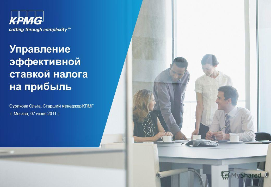 Управление эффективной ставкой налога на прибыль Сурикова Ольга, Старший менеджер КПМГ г. Москва, 07 июня 2011 г.