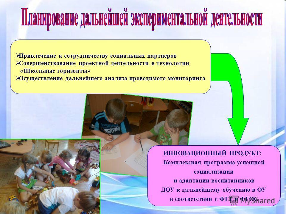 Привлечение к сотрудничеству социальных партнеров Совершенствование проектной деятельности в технологии «Школьные горизонты» Осуществление дальнейшего анализа проводимого мониторинга ИННОВАЦИОННЫЙ ПРОДУКТ: Комплексная программа успешной социализации