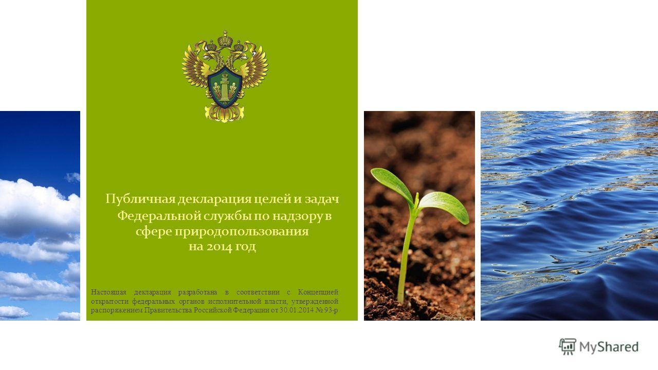 Публичная декларация целей и задач Федеральной службы по надзору в сфере природопользования на 2014 год Настоящая декларация разработана в соответствии с Концепцией открытости федеральных органов исполнительной власти, утвержденной распоряжением Прав