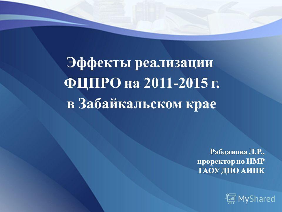Эффекты реализации ФЦПРО на 2011-2015 г. в Забайкальском крае Рабданова Л.Р., проректор по НМР ГАОУ ДПО АИПК
