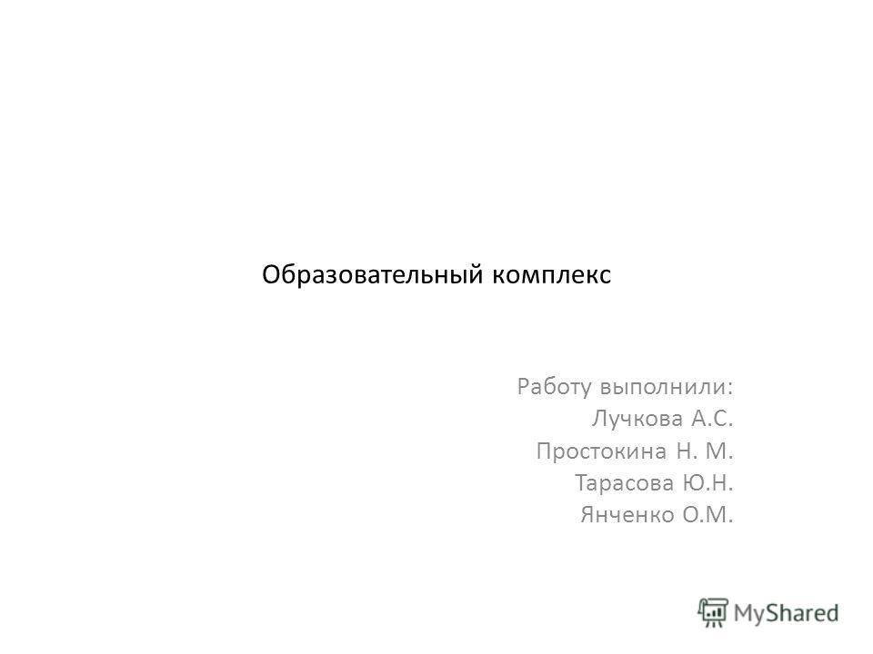 Образовательный комплекс Работу выполнили: Лучкова А.С. Простокина Н. М. Тарасова Ю.Н. Янченко О.М.