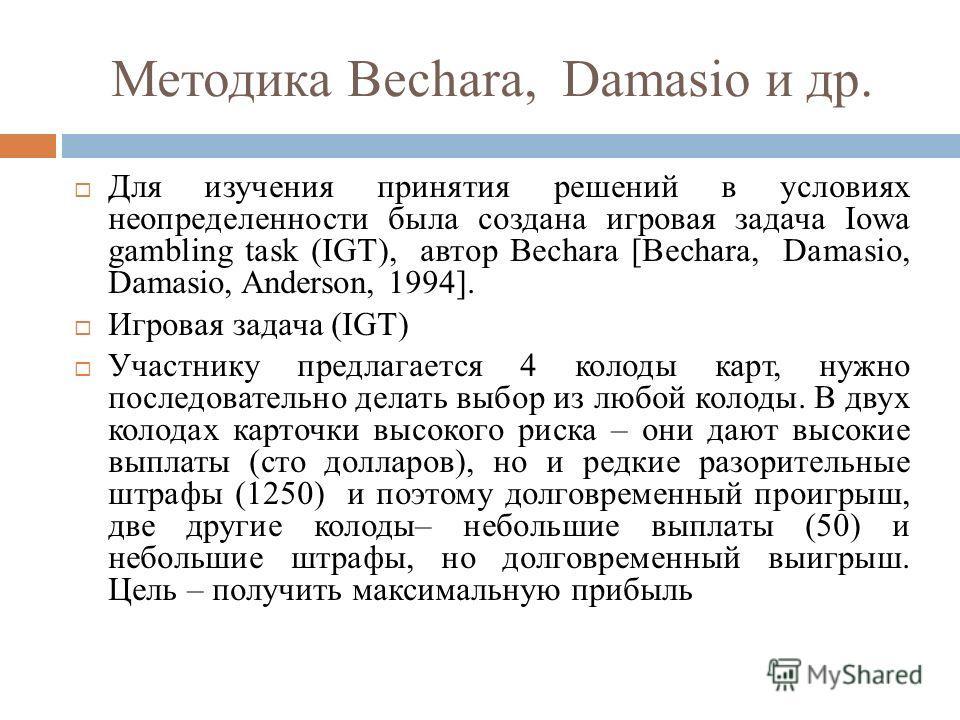 Методика Bechara, Damasio и др. Для изучения принятия решений в условиях неопределенности была создана игровая задача Iowa gambling task (IGT), автор Bechara [Bechara, Damasio, Damasio, Anderson, 1994]. Игровая задача (IGT) Участнику предлагается 4 к