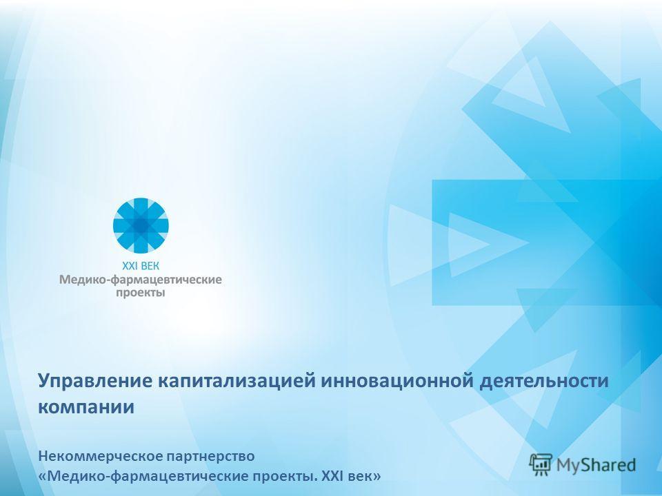 Управление капитализацией инновационной деятельности компании Некоммерческое партнерство «Медико-фармацевтические проекты. XXI век»