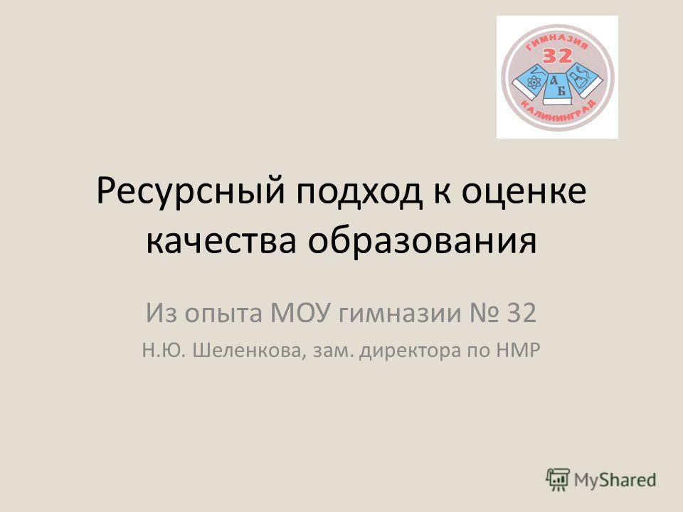 Ресурсный подход к оценке качества образования Из опыта МОУ гимназии 32 Н.Ю. Шеленкова, зам. директора по НМР